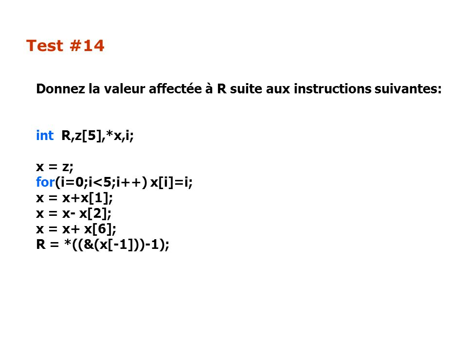 Test #14 Donnez la valeur affectée à R suite aux instructions suivantes: int R,z[5],*x,i; x = z; for(i=0;i<5;i++) x[i]=i; x = x+x[1]; x = x- x[2]; x = x+ x[6]; R = *((&(x[-1]))-1);