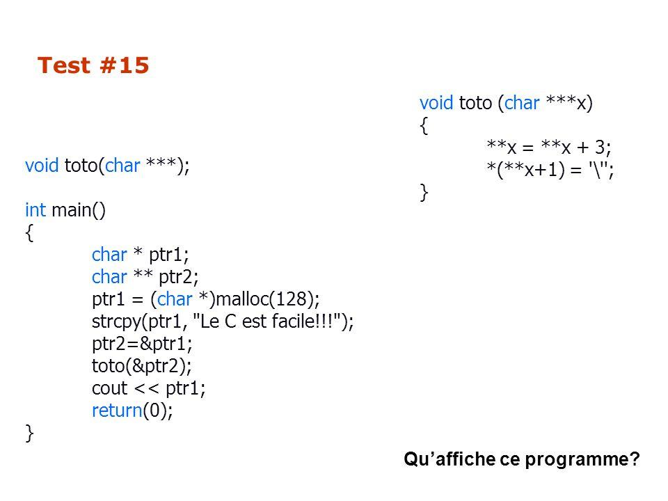 Test #15 void toto(char ***); int main() { char * ptr1; char ** ptr2; ptr1 = (char *)malloc(128); strcpy(ptr1, Le C est facile!!! ); ptr2=&ptr1; toto(&ptr2); cout << ptr1; return(0); } void toto (char ***x) { **x = **x + 3; *(**x+1) = \ ; } Qu'affiche ce programme