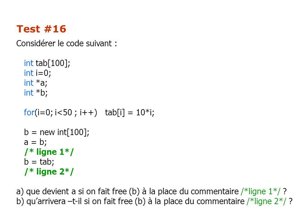 Test #16 Considérer le code suivant : int tab[100]; int i=0; int *a; int *b; for(i=0; i<50 ; i++)tab[i] = 10*i; b = new int[100]; a = b; /* ligne 1*/ b = tab; /* ligne 2*/ a) que devient a si on fait free (b) à la place du commentaire /*ligne 1*/ .