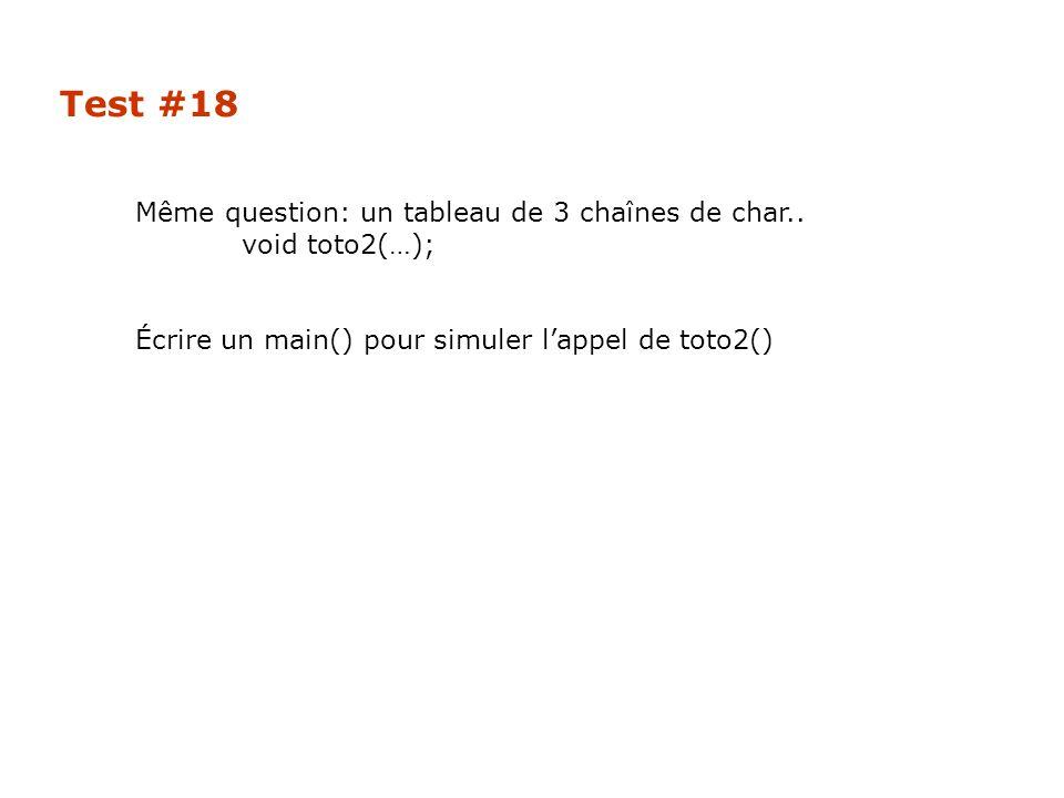 Test #18 Même question: un tableau de 3 chaînes de char.. void toto2(…); Écrire un main() pour simuler l'appel de toto2()