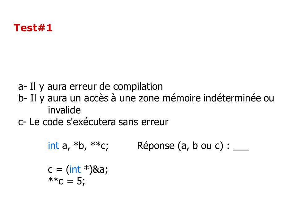 Test#1 a- Il y aura erreur de compilation b- Il y aura un accès à une zone mémoire indéterminée ou invalide c- Le code s exécutera sans erreur int a, *b, **c;Réponse (a, b ou c) : ___ c = (int *)&a; **c = 5;