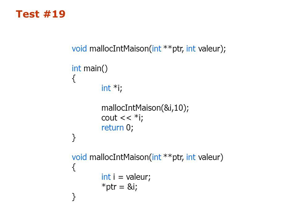 void mallocIntMaison(int **ptr, int valeur); int main() { int *i; mallocIntMaison(&i,10); cout << *i; return 0; } void mallocIntMaison(int **ptr, int valeur) { int i = valeur; *ptr = &i; } Test #19
