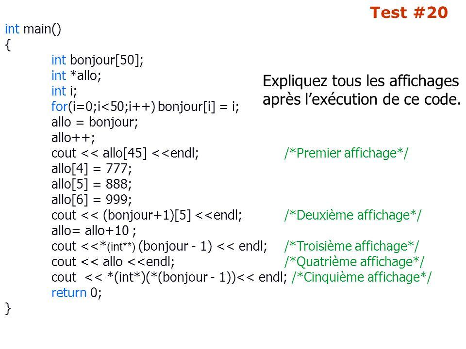 Test #20 int main() { int bonjour[50]; int *allo; int i; for(i=0;i<50;i++) bonjour[i] = i; allo = bonjour; allo++; cout << allo[45] <<endl; /*Premier affichage*/ allo[4] = 777; allo[5] = 888; allo[6] = 999; cout << (bonjour+1)[5] <<endl; /*Deuxième affichage*/ allo= allo+10 ; cout <<* (int**) (bonjour - 1) << endl;/*Troisième affichage*/ cout << allo <<endl; /*Quatrième affichage*/ cout << *(int*)(*(bonjour - 1))<< endl; /*Cinquième affichage*/ return 0; } Expliquez tous les affichages après l'exécution de ce code.