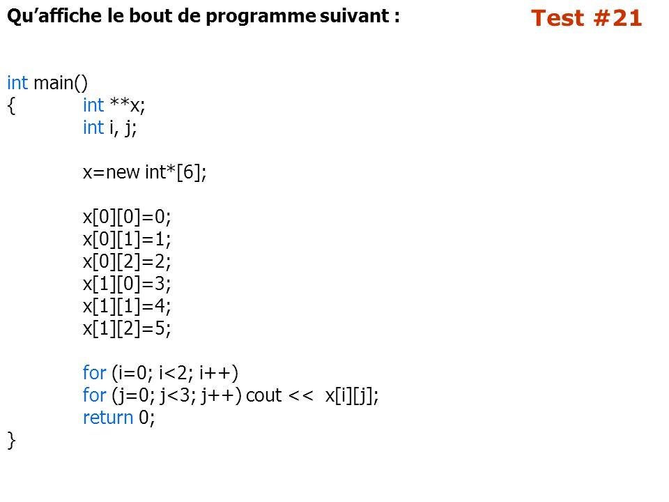 Test #21 Qu'affiche le bout de programme suivant : int main() {int **x; int i, j; x=new int*[6]; x[0][0]=0; x[0][1]=1; x[0][2]=2; x[1][0]=3; x[1][1]=4; x[1][2]=5; for (i=0; i<2; i++) for (j=0; j<3; j++) cout << x[i][j]; return 0; }