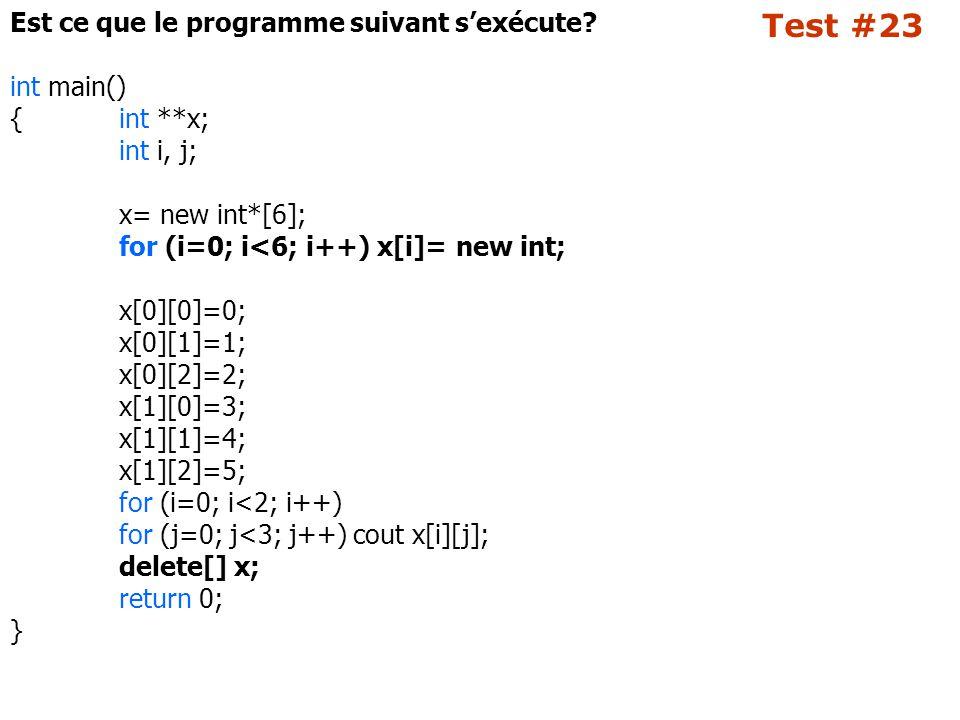 Test #23 Est ce que le programme suivant s'exécute? int main() {int **x; int i, j; x= new int*[6]; for (i=0; i<6; i++) x[i]= new int; x[0][0]=0; x[0][