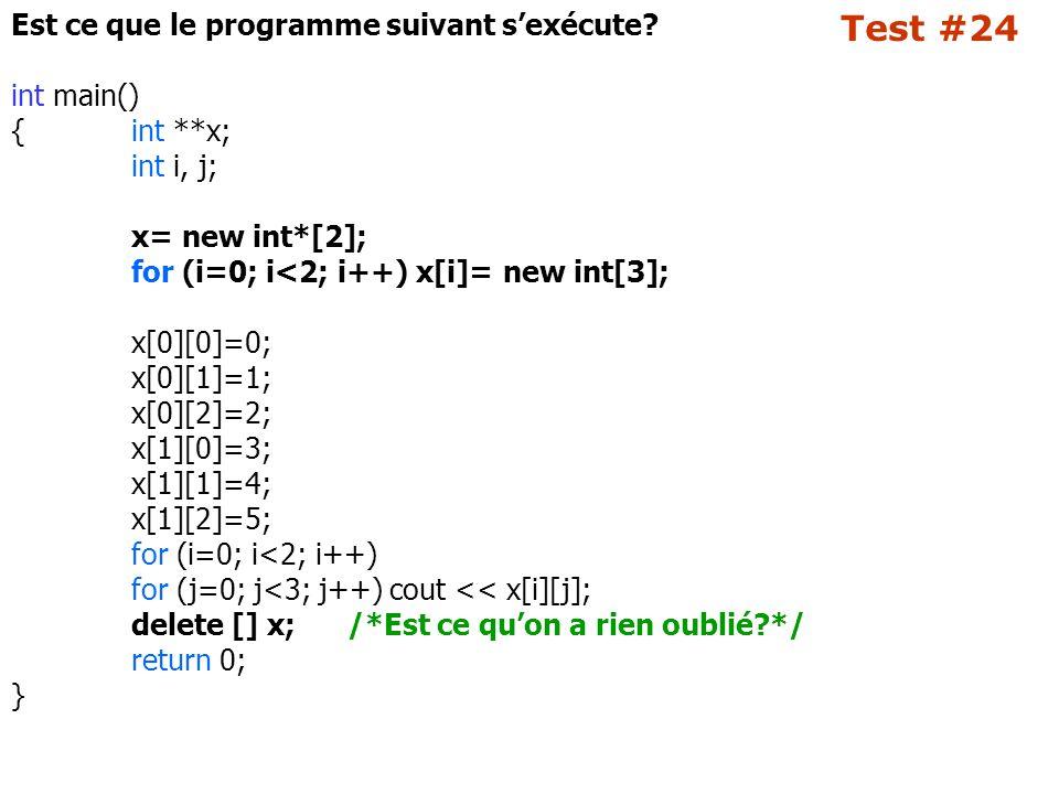 Test #24 Est ce que le programme suivant s'exécute? int main() {int **x; int i, j; x= new int*[2]; for (i=0; i<2; i++) x[i]= new int[3]; x[0][0]=0; x[