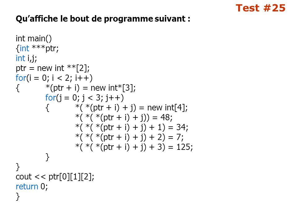 Test #25 Qu'affiche le bout de programme suivant : int main() {int ***ptr; int i,j; ptr = new int **[2]; for(i = 0; i < 2; i++) {*(ptr + i) = new int*[3]; for(j = 0; j < 3; j++) {*( *(ptr + i) + j) = new int[4]; *( *( *(ptr + i) + j)) = 48; *( *( *(ptr + i) + j) + 1) = 34; *( *( *(ptr + i) + j) + 2) = 7; *( *( *(ptr + i) + j) + 3) = 125; } cout << ptr[0][1][2]; return 0; }
