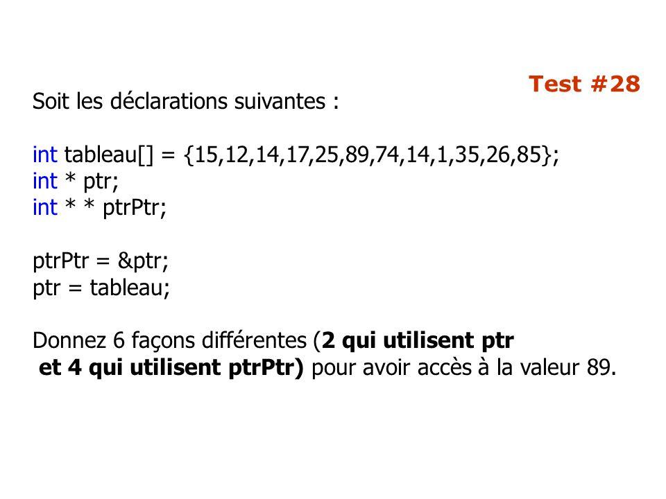 Test #28 Soit les déclarations suivantes : int tableau[] = {15,12,14,17,25,89,74,14,1,35,26,85}; int * ptr; int * * ptrPtr; ptrPtr = &ptr; ptr = tableau; Donnez 6 façons différentes (2 qui utilisent ptr et 4 qui utilisent ptrPtr) pour avoir accès à la valeur 89.
