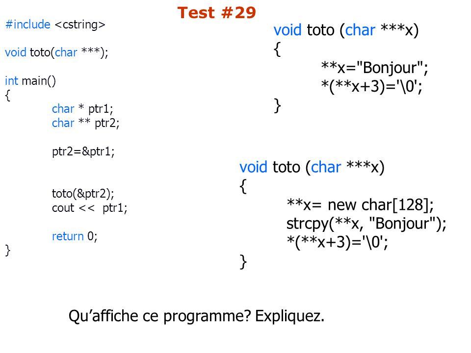 #include void toto(char ***); int main() { char * ptr1; char ** ptr2; ptr2=&ptr1; toto(&ptr2); cout << ptr1; return 0; } void toto (char ***x) { **x= Bonjour ; *(**x+3)= \0 ; } void toto (char ***x) { **x= new char[128]; strcpy(**x, Bonjour ); *(**x+3)= \0 ; } Qu'affiche ce programme.