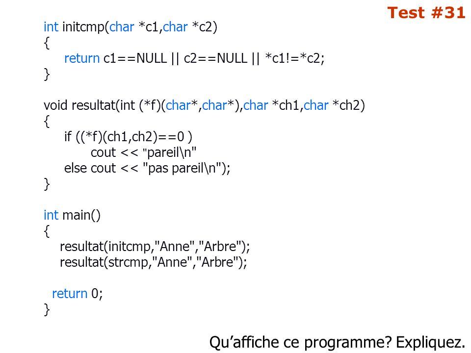 Qu'affiche ce programme? Expliquez. Test #31 int initcmp(char *c1,char *c2) { return c1==NULL || c2==NULL || *c1!=*c2; } void resultat(int (*f)(char*,
