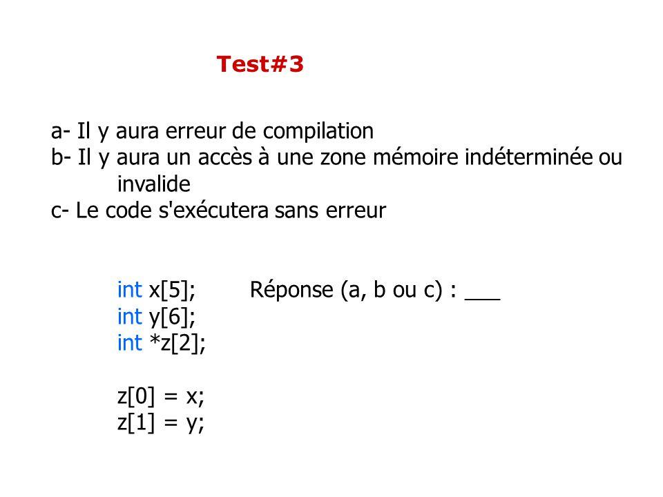 Test#3 a- Il y aura erreur de compilation b- Il y aura un accès à une zone mémoire indéterminée ou invalide c- Le code s exécutera sans erreur int x[5];Réponse (a, b ou c) : ___ int y[6]; int *z[2]; z[0] = x; z[1] = y;