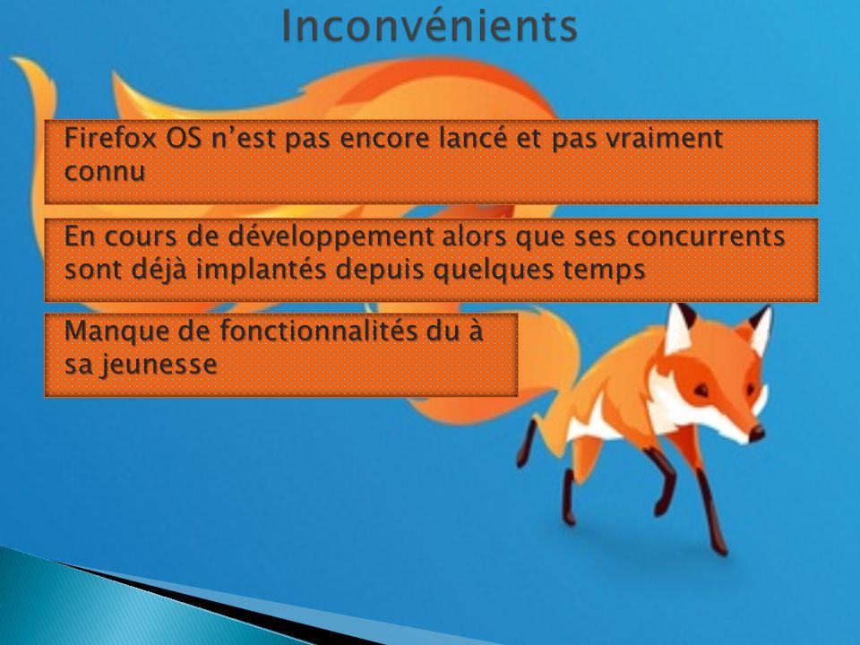 Firefox OS n'est pas encore lancé et pas vraiment connu En cours de développement alors que ses concurrents sont déjà implantés depuis quelques temps Manque de fonctionnalités du à sa jeunesse