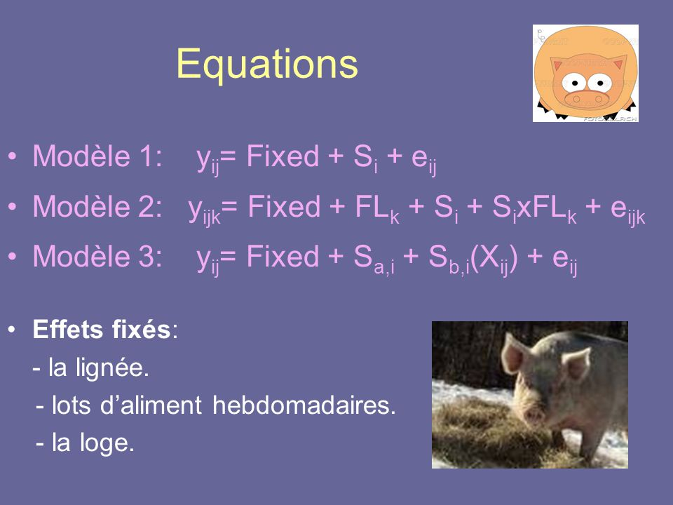 Equations •Modèle 1: y ij = Fixed + S i + e ij •Modèle 2: y ijk = Fixed + FL k + S i + S i xFL k + e ijk •Modèle 3: y ij = Fixed + S a,i + S b,i (X ij ) + e ij •Effets fixés: - la lignée.