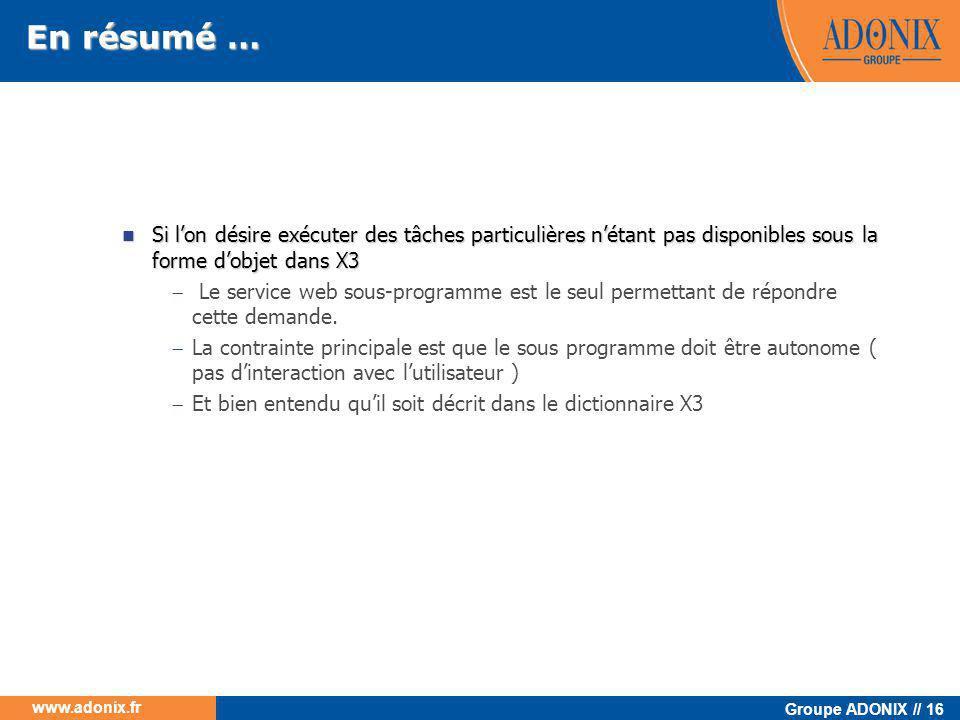 Groupe ADONIX // 16 www.adonix.fr En résumé …  Si l'on désire exécuter des tâches particulières n'étant pas disponibles sous la forme d'objet dans X3