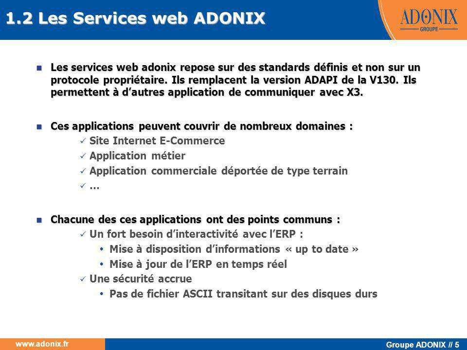 Groupe ADONIX // 106 www.adonix.fr 5.4.8 Décodage du résultat  Lors du retour du web service le résultat est stocké dans une classe (CadxResultXml) qui permet de :  Récupérer le flux de la réponse String Result = wAdxResultXml.resultXml;  Récupérer le statut Int Statut = wAdxResultXml.status;  Récupérer les messages com.adonix.wsvc.CAdxMessage[] messages = wAdxResultXml.messages for (int i=0; i<messages.Length; i++) { if (i>0) wSB.Append( \n ); if (messages[i].type.Equals( 1 )) wSB.Append( INFORMATION : ); if (messages[i].type.Equals( 2 )) wSB.Append( AVERTISSEMENT : ); if (messages[i].type.Equals( 3 )) wSB.Append( ERREUR : ); wSB.Append(messages[i].message); }  Récupérer une structure avec les temps et les traces com.adonix.wsvc.CAdxTechnicalInfos Info = Result.technicalInfos; 5.4 Application cliente en.NET