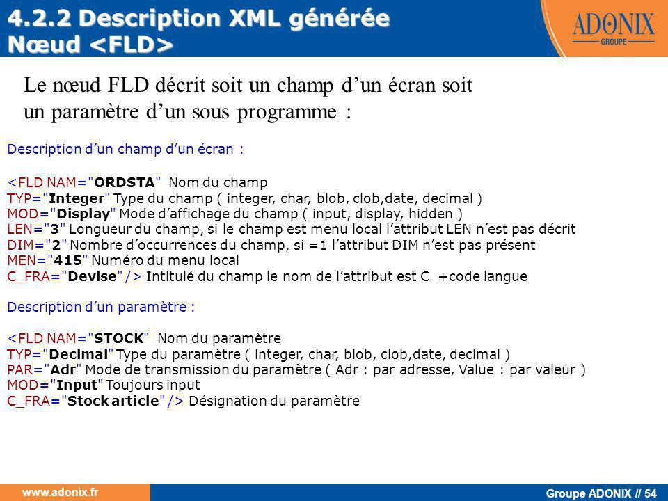 Groupe ADONIX // 54 www.adonix.fr 4.2.2 Description XML générée Nœud Nœud Le nœud FLD décrit soit un champ d'un écran soit un paramètre d'un sous prog