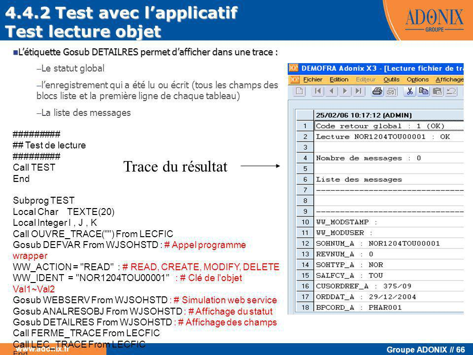 Groupe ADONIX // 66 www.adonix.fr ######### ## Test de lecture ######### Call TEST End Subprog TEST Local Char TEXTE(20) Local Integer I, J, K Call OUVRE_TRACE( ) From LECFIC Gosub DEFVAR From WJSOHSTD : # Appel programme wrapper WW_ACTION = READ : # READ, CREATE, MODIFY, DELETE WW_IDENT = NOR1204TOU00001 : # Clé de l objet Val1~Val2 Gosub WEBSERV From WJSOHSTD : # Simulation web service Gosub ANALRESOBJ From WJSOHSTD : # Affichage du statut Gosub DETAILRES From WJSOHSTD : # Affichage des champs Call FERME_TRACE From LECFIC Call LEC_TRACE From LECFIC End Trace du résultat 4.4.2 Test avec l'applicatif Test lecture objet  L'étiquette Gosub DETAILRES permet d'afficher dans une trace :  Le statut global  l'enregistrement qui a été lu ou écrit (tous les champs des blocs liste et la première ligne de chaque tableau)  La liste des messages