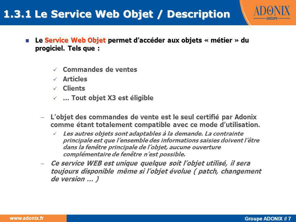 Groupe ADONIX // 28 www.adonix.fr La console de configuration  Le concept de déposez – cliquez  Paramétrage facilité des composants  Assemblage et administration centralisés et simplifiés  d'une architecture intégrée (un portable par exemple)  à une architecture multi-tiers élaborée 3.2 Configuration du serveur Le serveur de web service doit être au préalable configuré pour être utilisé, cette opération est a réaliser depuis la console de configuration Raccourci bureau
