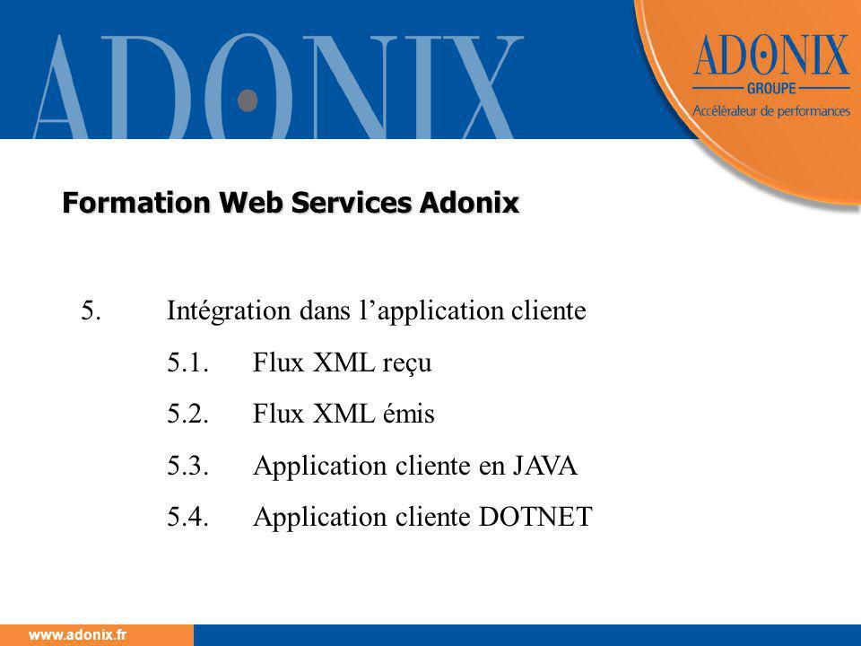 www.adonix.fr Formation Web Services Adonix 5.Intégration dans l'application cliente 5.1.Flux XML reçu 5.2.Flux XML émis 5.3.Application cliente en JAVA 5.4.Application cliente DOTNET
