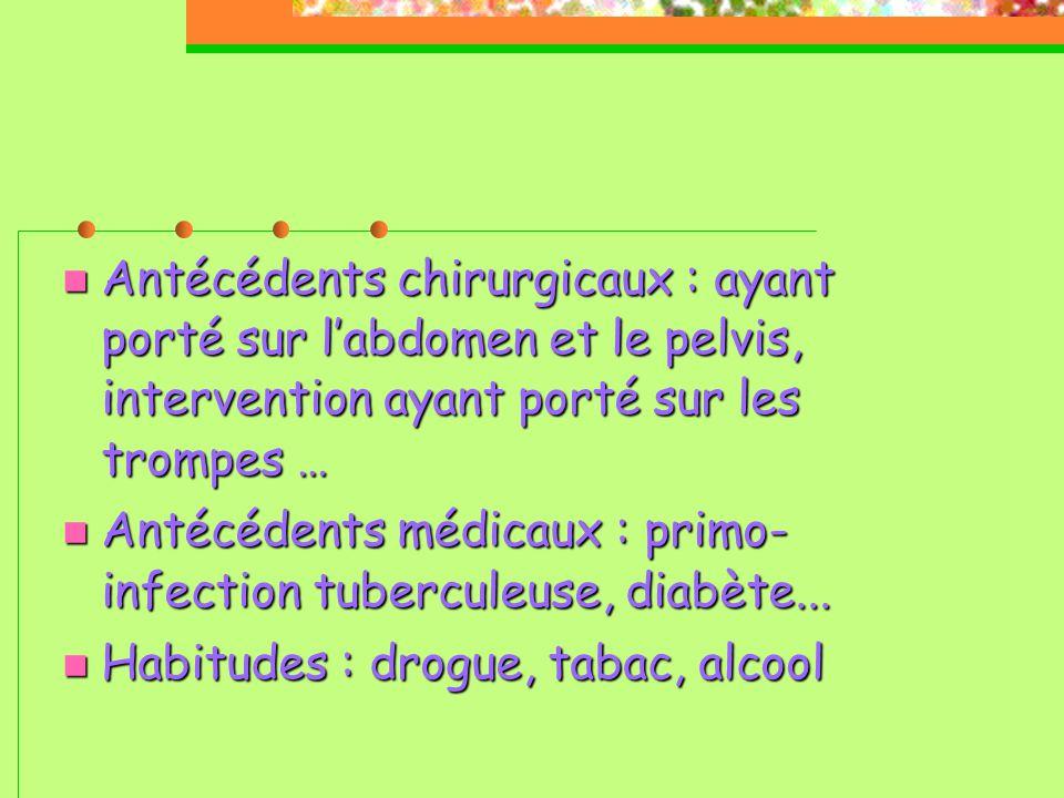  Antécédents chirurgicaux : ayant porté sur l'abdomen et le pelvis, intervention ayant porté sur les trompes …  Antécédents médicaux : primo- infection tuberculeuse, diabète...