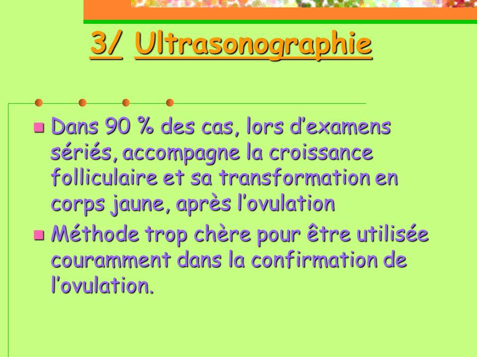3/ Ultrasonographie  Dans 90 % des cas, lors d'examens sériés, accompagne la croissance folliculaire et sa transformation en corps jaune, après l'ovulation  Méthode trop chère pour être utilisée couramment dans la confirmation de l'ovulation.