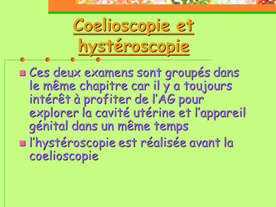 Coelioscopie et hystéroscopie  Ces deux examens sont groupés dans le même chapitre car il y a toujours intérêt à profiter de l'AG pour explorer la cavité utérine et l'appareil génital dans un même temps  l'hystéroscopie est réalisée avant la coelioscopie