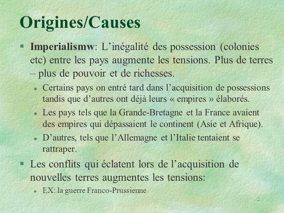 Origines/Causes §Imperialismw: L'inégalité des possession (colonies etc) entre les pays augmente les tensions. Plus de terres – plus de pouvoir et de
