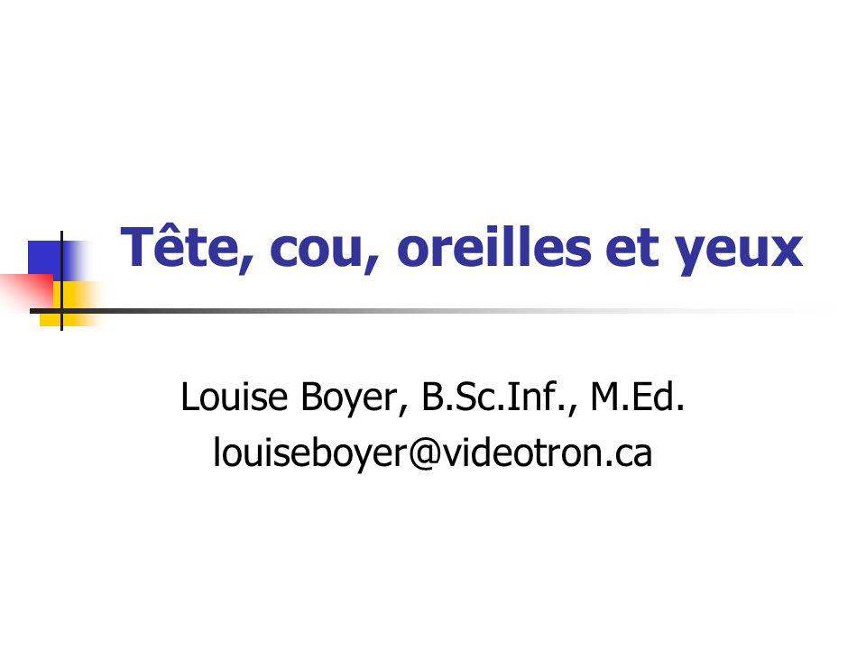 Tête, cou, oreilles et yeux Louise Boyer, B.Sc.Inf., M.Ed. louiseboyer@videotron.ca