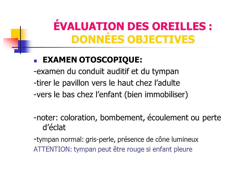 ÉVALUATION DES OREILLES : DONNÉES OBJECTIVES  EXAMEN OTOSCOPIQUE: -examen du conduit auditif et du tympan -tirer le pavillon vers le haut chez l'adul