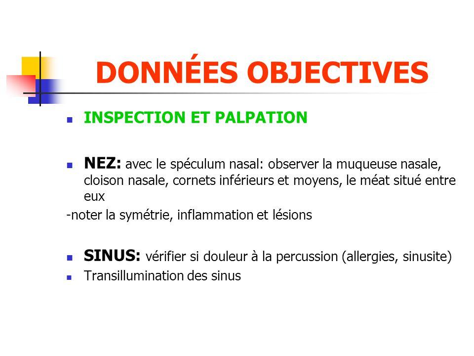 DONNÉES OBJECTIVES  INSPECTION ET PALPATION  NEZ: avec le spéculum nasal: observer la muqueuse nasale, cloison nasale, cornets inférieurs et moyens,