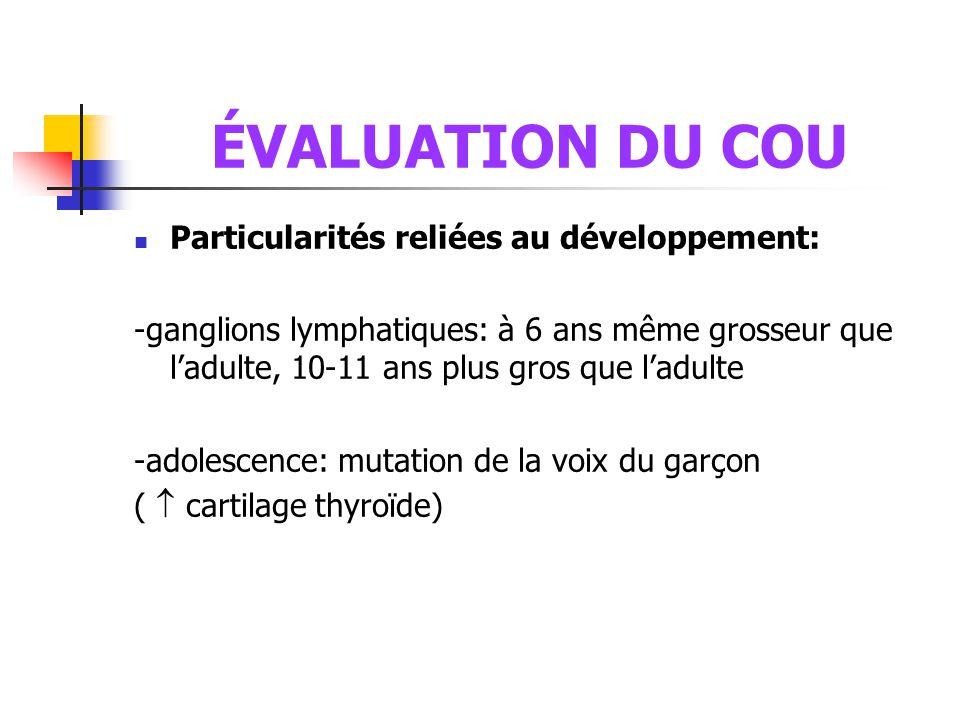 ÉVALUATION DU COU  Particularités reliées au développement: -ganglions lymphatiques: à 6 ans même grosseur que l'adulte, 10-11 ans plus gros que l'ad