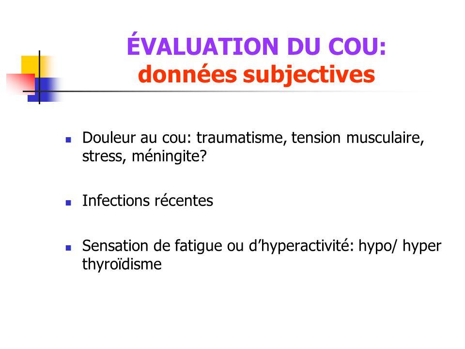 ÉVALUATION DU COU: données subjectives  Douleur au cou: traumatisme, tension musculaire, stress, méningite?  Infections récentes  Sensation de fati
