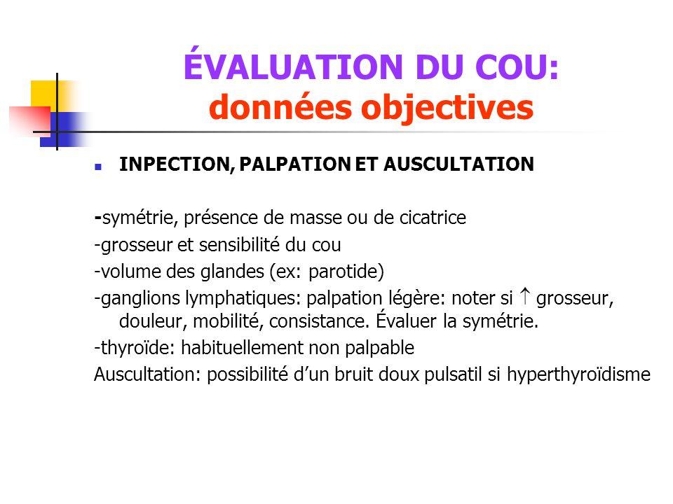 ÉVALUATION DU COU: données objectives  INPECTION, PALPATION ET AUSCULTATION -symétrie, présence de masse ou de cicatrice -grosseur et sensibilité du