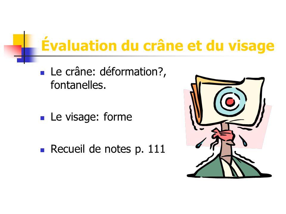 Évaluation du crâne et du visage  Le crâne: déformation?, fontanelles.  Le visage: forme  Recueil de notes p. 111