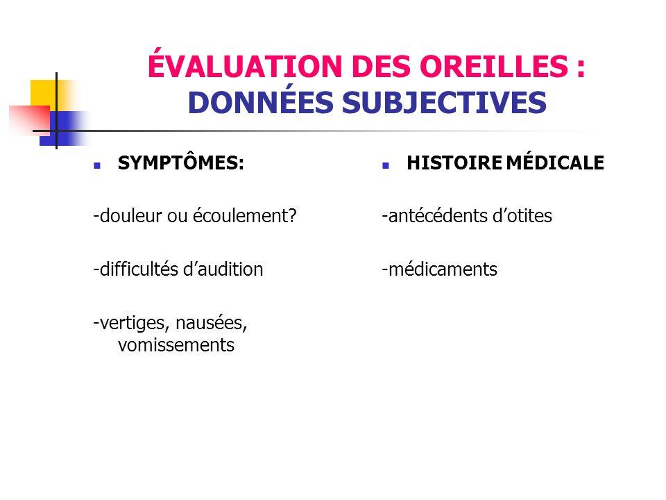 ÉVALUATION DES OREILLES : DONNÉES SUBJECTIVES  SYMPTÔMES: -douleur ou écoulement? -difficultés d'audition -vertiges, nausées, vomissements  HISTOIRE