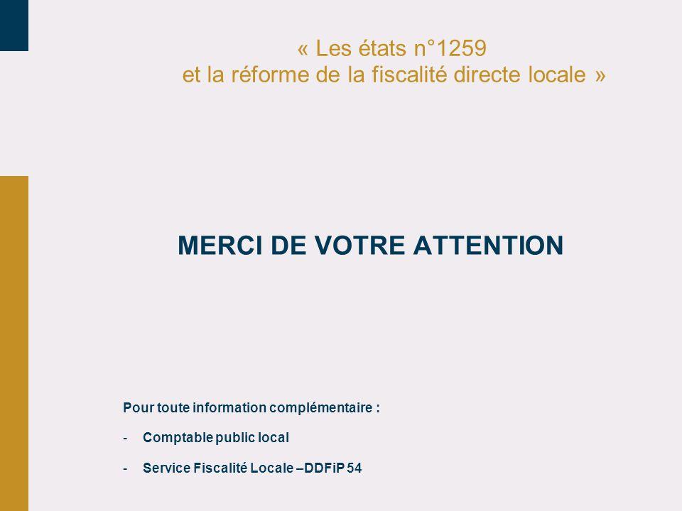« Les états n°1259 et la réforme de la fiscalité directe locale » MERCI DE VOTRE ATTENTION Pour toute information complémentaire : -Comptable public local -Service Fiscalité Locale –DDFiP 54