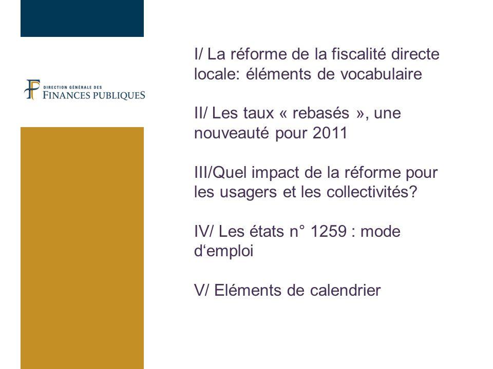 I/ La réforme de la fiscalité directe locale: éléments de vocabulaire II/ Les taux « rebasés », une nouveauté pour 2011 III/Quel impact de la réforme pour les usagers et les collectivités.