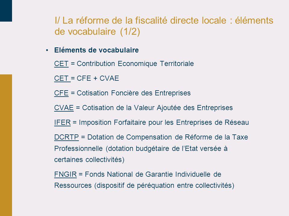 I/ La réforme de la fiscalité directe locale : éléments de vocabulaire (1/2) •Eléments de vocabulaire CET = Contribution Economique Territoriale CET = CFE + CVAE CFE = Cotisation Foncière des Entreprises CVAE = Cotisation de la Valeur Ajoutée des Entreprises IFER = Imposition Forfaitaire pour les Entreprises de Réseau DCRTP = Dotation de Compensation de Réforme de la Taxe Professionnelle (dotation budgétaire de l'Etat versée à certaines collectivités) FNGIR = Fonds National de Garantie Individuelle de Ressources (dispositif de péréquation entre collectivités)