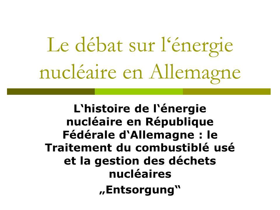 """Le débat sur l'énergie nucléaire en Allemagne L'histoire de l'énergie nucléaire en République Fédérale d'Allemagne : le Traitement du combustiblé usé et la gestion des déchets nucléaires """"Entsorgung"""