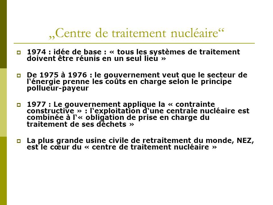 """""""Centre de traitement nucléaire  1974 : idée de base : « tous les systèmes de traitement doivent être réunis en un seul lieu »  De 1975 à 1976 : le gouvernement veut que le secteur de l'énergie prenne les coûts en charge selon le principe pollueur-payeur  1977 : Le gouvernement applique la « contrainte constructive » : l'exploitation d'une centrale nucléaire est combinée à l'« obligation de prise en charge du traitement de ses déchets »  La plus grande usine civile de retraitement du monde, NEZ, est le cœur du « centre de traitement nucléaire »"""