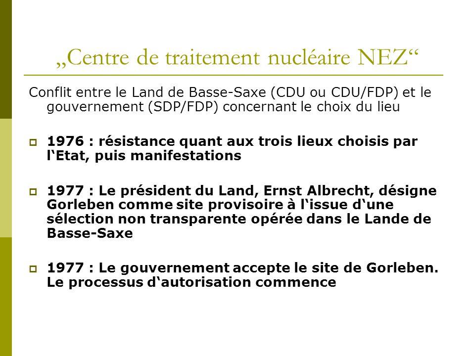 """""""Centre de traitement nucléaire NEZ Conflit entre le Land de Basse-Saxe (CDU ou CDU/FDP) et le gouvernement (SDP/FDP) concernant le choix du lieu  1976 : résistance quant aux trois lieux choisis par l'Etat, puis manifestations  1977 : Le président du Land, Ernst Albrecht, désigne Gorleben comme site provisoire à l'issue d'une sélection non transparente opérée dans le Lande de Basse-Saxe  1977 : Le gouvernement accepte le site de Gorleben."""