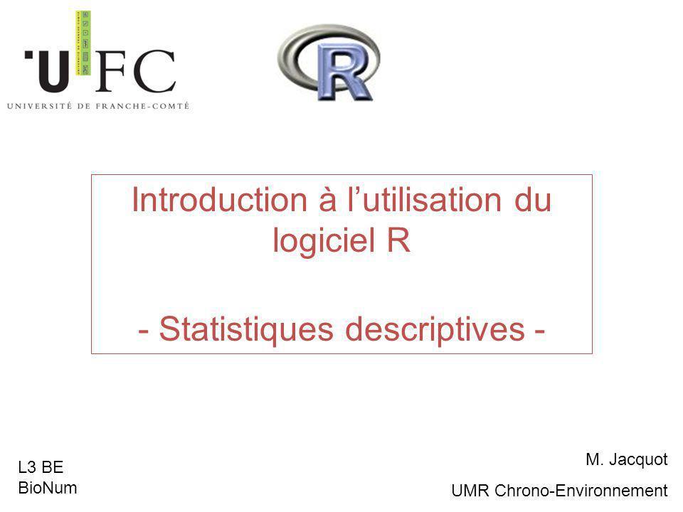 Introduction à l'utilisation du logiciel R - Statistiques descriptives - M. Jacquot UMR Chrono-Environnement L3 BE BioNum