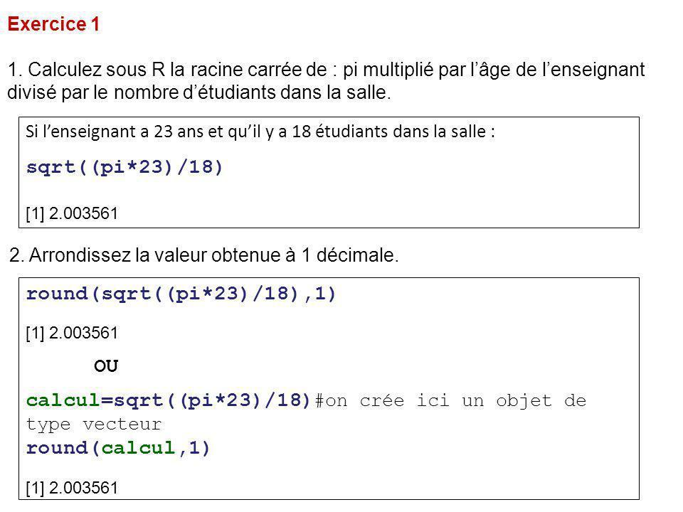Exercice 1 1. Calculez sous R la racine carrée de : pi multiplié par l'âge de l'enseignant divisé par le nombre d'étudiants dans la salle. Si l'enseig