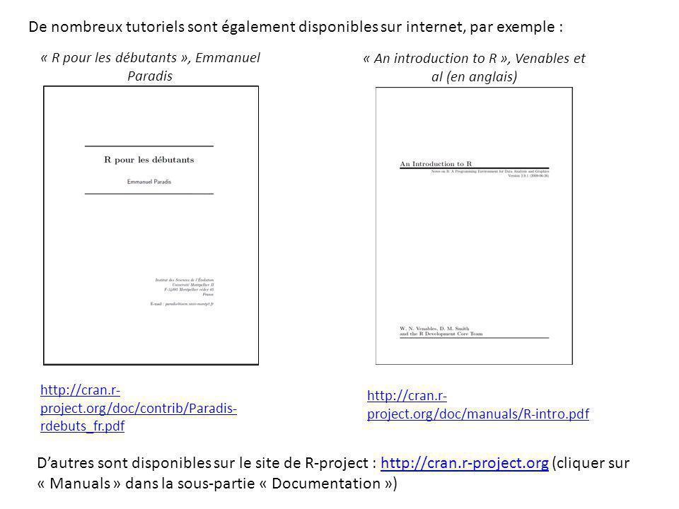 http://cran.r- project.org/doc/contrib/Paradis- rdebuts_fr.pdf De nombreux tutoriels sont également disponibles sur internet, par exemple : http://cran.r- project.org/doc/manuals/R-intro.pdf « R pour les débutants », Emmanuel Paradis « An introduction to R », Venables et al (en anglais) D'autres sont disponibles sur le site de R-project : http://cran.r-project.org (cliquer sur « Manuals » dans la sous-partie « Documentation »)http://cran.r-project.org