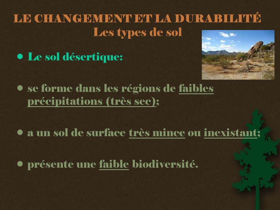 LE CHANGEMENT ET LA DURABILITÉ Les types de sol •Le sol désertique: •se forme dans les régions de faibles précipitations (très sec); •a un sol de surface très mince ou inexistant; •présente une faible biodiversité.