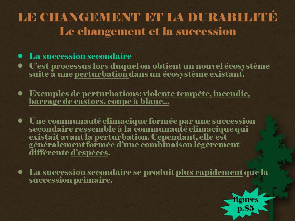 LE CHANGEMENT ET LA DURABILITÉ Le changement et la succession •La succession secondaire •C'est processus lors duquel on obtient un nouvel écosystème suite à une perturbation dans un écosystème existant.