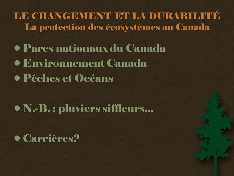 LE CHANGEMENT ET LA DURABILITÉ La protection des écosystèmes au Canada •Parcs nationaux du Canada •Environnement Canada •Pêches et Océans •N.-B.