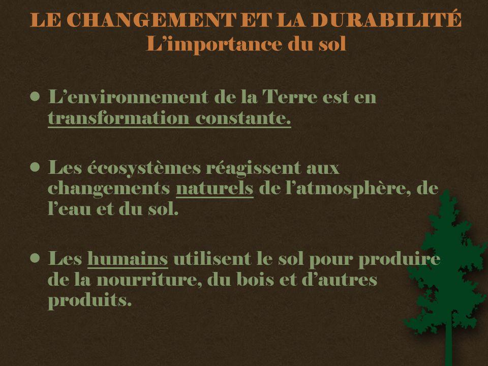 LE CHANGEMENT ET LA DURABILITÉ L'importance du sol •L'environnement de la Terre est en transformation constante.