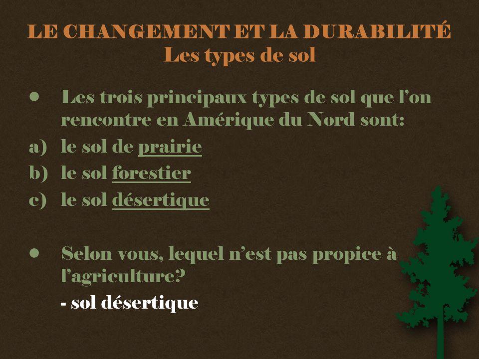 LE CHANGEMENT ET LA DURABILITÉ Les types de sol •Les trois principaux types de sol que l'on rencontre en Amérique du Nord sont: a)le sol de prairie b)le sol forestier c)le sol désertique •Selon vous, lequel n'est pas propice à l'agriculture.