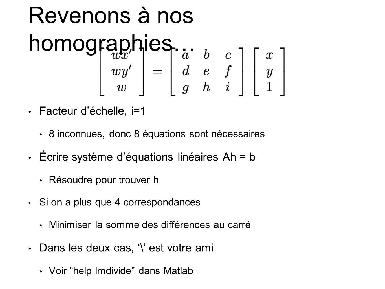 Revenons à nos homographies… • Facteur d'échelle, i=1 • 8 inconnues, donc 8 équations sont nécessaires • Écrire système d'équations linéaires Ah = b •
